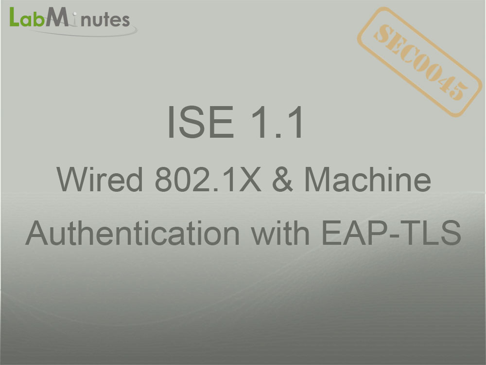 SEC0045 - ISE 1 1 Wired 802 1X and Machine Authentication